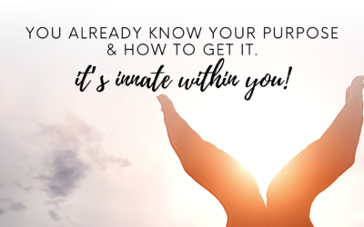 YOU ALREADY KNOW YOUR PURPOSE AND HOW TO GET IT!