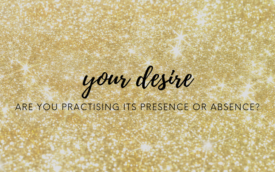 YOUR DESIRE: ARE YOU PRACTISING ITS PRESENCE OR ABSENSE?